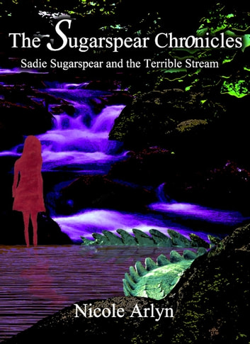 Sadie Sugarspear and the Terrible Stream ebook by Nicole Arlyn