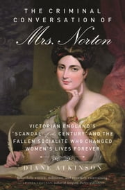 "The Criminal Conversation of Mrs. Norton - Victorian England's ""Scandal of the Century"" and the Fallen Socialite Who Changed Women's Lives Fore ebook by Diane Atkinson"