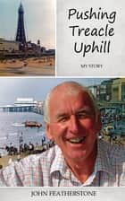 Pushing Treacle Uphill - My Story ebook by John Featherstone