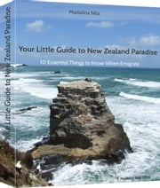 Your Little Guide to New Zealand Paradise - 10 essential things to know when emigrate ebook by Madalina Nita