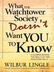 What the Watchtower Society Doesn't Want You to Know - A Glimpse Behind the Walls of the Kingdom Halls ebook by Wilbur Lingle