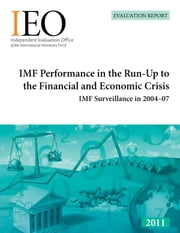 IMF Performance in the Run-Up to the Financial and Economic Crisis: IMF Surveillance in 2004-07 ebook by International Monetary Fund. Independent Evaluation Office