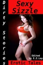 Dirty Stories: Sexy Sizzle, Erotic Tales ebook by E. Z. Lay