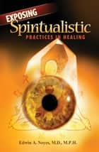 Exposing Spiritualistic Practices in Healing ebook by Edwin A. Noyes M.D. MPH
