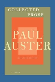 Collected Prose - Autobiographical Writings, True Stories, Critical Essays, Prefaces, Collaborations with Artists, and Interviews ebook by Paul Auster