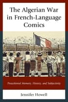 The Algerian War in French-Language Comics - Postcolonial Memory, History, and Subjectivity ebook by Jennifer Howell