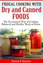 Frugal Cooking with Dry and Canned Foods - The lead in to Drying and Canning Foods for the Economical Lifestyle ebook by Donna Stevens