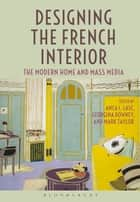 Designing the French Interior - The Modern Home and Mass Media ebook by Anca I. Lasc, Dr Georgina Downey, Mark Taylor