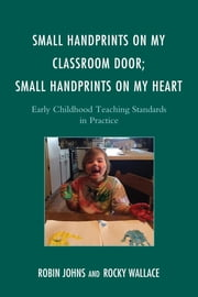 Small Handprints on My Classroom Door; Small Handprints on My Heart - Early Childhood Teaching Standards in Practice ebook by Robin Johns,Rocky Wallace