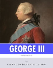 British Legends: The Life and Legacy of King George III ebook by Charles River Editors