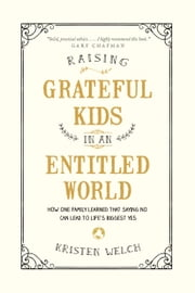 Raising Grateful Kids in an Entitled World - How One Family Learned That Saying No Can Lead to Life's Biggest Yes ebook by Kristen Welch