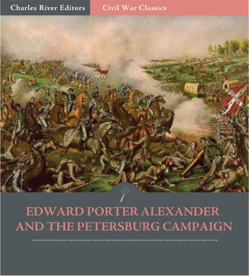 Edward Porter Alexander and the Petersburg Campaign: Account of the Battles from His Memoirs (Illustrated Edition) ebook by Edward Porter Alexander