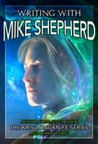 Writing with Mike Shepherd: Author Commentary on the Kris Longknife Series & Other Writings ebook by Mike Shepherd
