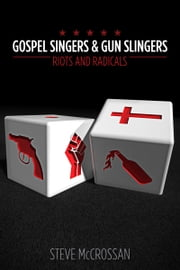 Gospel Singers and Gunslingers; Riots and Radicals ebook by steve mccrossan