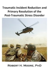 Traumatic Incident Reduction (TIR) and Primary Resolution of the Post-Traumatic Stress Disorder (PTSD) ebook by Robert H. Moore