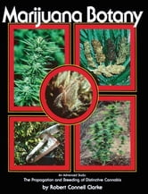 Marijuana Botany - An Advanced Study: The Propagation and Breeding of Distinctive Cannabis ebook by Robert Connell Clarke