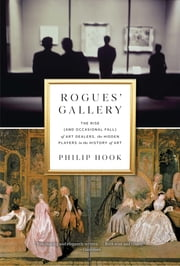 Rogues' Gallery - The Rise (and Occasional Fall) of Art Dealers, the Hidden Players in the History of Art ebook by Philip Hook