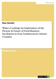What's Cooking? An Exploration of the Present & Future of Food Business Incubation in Four Southwestern Ontario Counties ebook by Rian Omollo