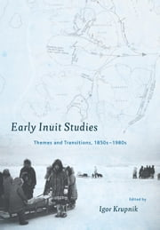 Early Inuit Studies - Themes and Transitions, 1850s-1980s ebook by Igor Krupnik