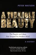 Terrible Beauty: A Cultural History of the Twentieth Century - The People and Ideas that Shaped the Modern Mind: A History ebook by Peter Watson