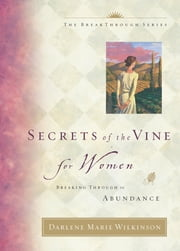 Secrets of the Vine for Women - Breaking Through to Abundance ebook by Darlene Marie Wilkinson