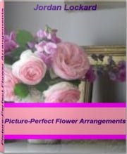 Picture-Perfect Flower Arrangements - A World-Class Guide On Silk flower Arragements, Wedding Flower Arrangements ebook by Jordan Lockard