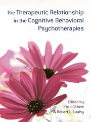 The Therapeutic Relationship in the Cognitive Behavioral Psychotherapies ebook by Paul Gilbert,Robert L. Leahy