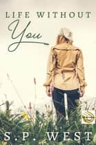 Life Without You ebook by S.P. West