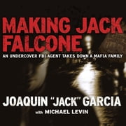 "Making Jack Falcone - An Undercover FBI Agent Takes Down a Mafia Family audiobook by Joaquin ""Jack"" Garcia, Michael Levin"