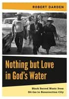 Nothing but Love in God's Water - Volume 2: Black Sacred Music from Sit-Ins to Resurrection City ebook by Robert Darden