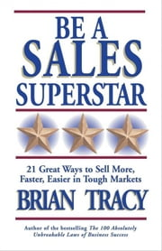 Be a Sales Superstar - 21 Great Ways to Sell More, Faster, Easier in Tough Markets ebook by Brian Tracy