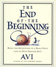 The End of the Beginning - Being the Adventures of a Small Snail (and an Even Smaller Ant) ebook by Avi,Tricia Tusa