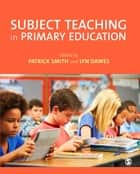 Subject Teaching in Primary Education ebook by Patrick Smith,Lyn Dawes