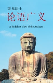 论语广义 - A Buddhist View of the Analects ebook by 莲龙居士
