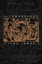 The Demonology of King James I: Includes the Original Text of Daemonologie and News from Scotland - Includes the Original Text of Daemonologie and News from Scotland ebook by Donald Tyson
