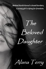 The Beloved Daughter - Bestselling Christian Fiction set in North Korea ebook by Alana Terry