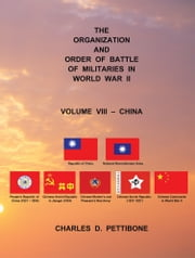 THE ORGANIZATION AND ORDER OF BATTLE OF MILITARIES IN WORLD WAR II - VOLUME VIII – CHINA ebook by CHARLES D. PETTIBONE