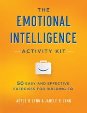 The Emotional Intelligence Activity Kit - 50 Easy and Effective Exercises for Building EQ ebook by Adele B. Lynn,Janele R. Lynn