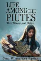 Life Among the Piutes: Their Wrongs and Claims ebook by Sarah Winnemucca Hopkins
