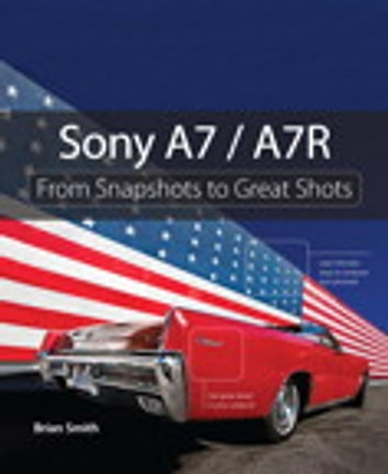 Sony A7 / A7R - From Snapshots to Great Shots ebook by Brian Smith