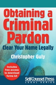 Obtaining A Criminal Pardon - Clear Your Name Legally ebook by Christopher Guly