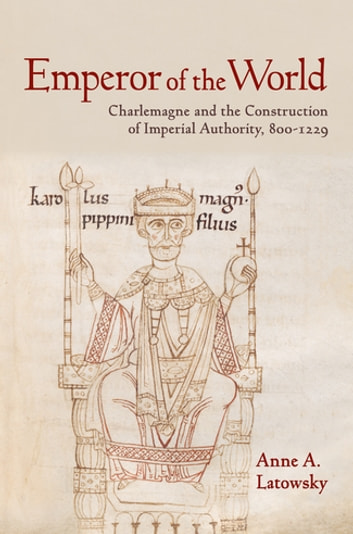 Emperor of the World - Charlemagne and the Construction of Imperial Authority, 800–1229 ebook by Anne A. Latowsky