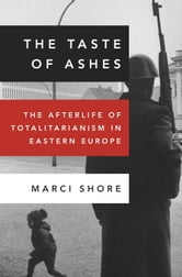 The Taste of Ashes - The Afterlife of Totalitarianism in Eastern Europe ebook by Marci Shore