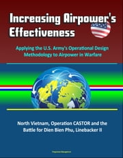 Increasing Airpower's Effectiveness: Applying the U.S. Army's Operational Design Methodology to Airpower in Warfare - North Vietnam, Operation CASTOR and the Battle for Dien Bien Phu, Linebacker II ebook by Progressive Management