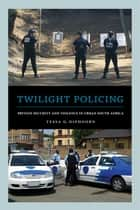 Twilight Policing - Private Security and Violence in Urban South Africa ebook by Dr. Tessa G. Diphoorn