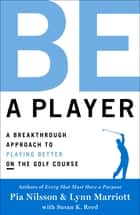 Be a Player - A Breakthrough Approach to Playing Better ON the Golf Course ebook by Pia Nilsson, Lynn Marriott
