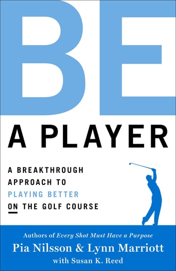 Be a Player - A Breakthrough Approach to Playing Better ON the Golf Course ebook by Pia Nilsson,Lynn Marriott
