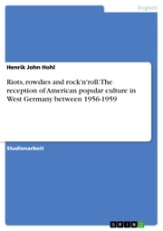 Riots, rowdies and rock'n'roll: The reception of American popular culture in West Germany between 1956-1959 ebook by Henrik John Hohl