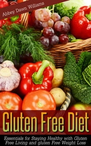 Gluten Free Diet - Essentials for Staying Healthy with Gluten Free Living and Gluten Free Weight Loss ebook by Abbey Dawn Williams