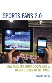 Sports Fans 2.0 - How Fans Are Using Social Media to Get Closer to the Game ebook by David M. Sutera